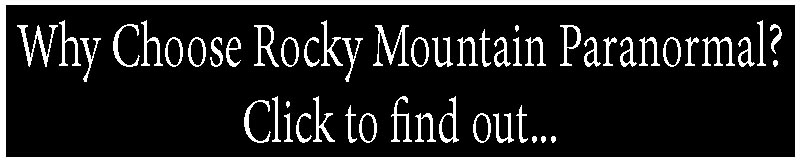 Rocky Mountain Paranormal, your best choice for                 real answers